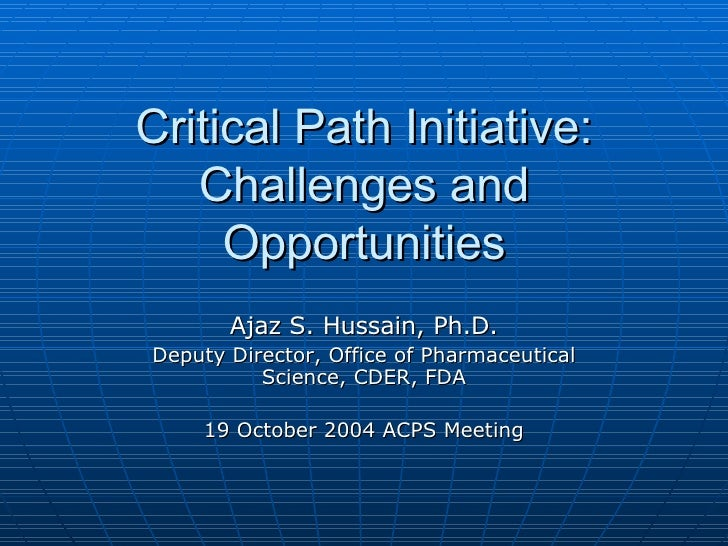Critical Path Initiative: Challenges and Opportunities Ajaz S. Hussain, Ph.D. Deputy Director, Office of Pharmaceutical Sc...