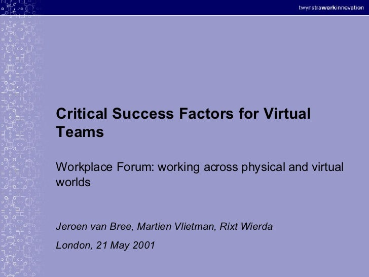 Critical Success Factors for Virtual Teams Workplace Forum: working across physical and virtual worlds Jeroen van Bree, Ma...