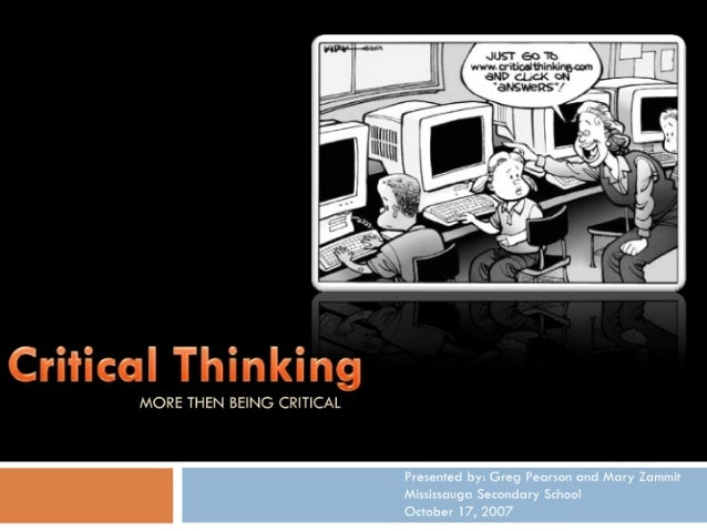 MORE THEN BEING CRITICAL'            Presented by:  Greg Pearson and Mary Zommit Mississauga Secondary School October I7, ...