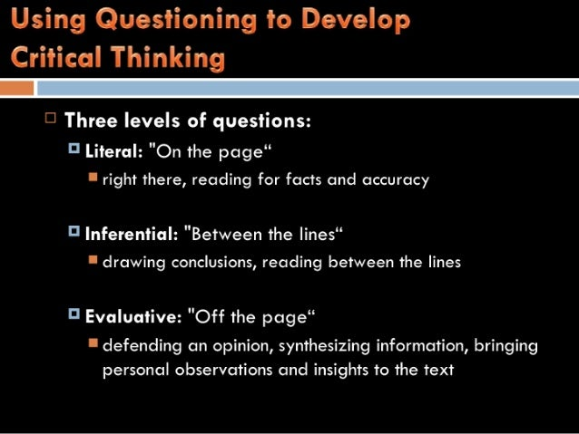 "Using Questioning to Develop  Critical Thinking    '3 Three levels of questions:  5' Literal:  ""On the page""  I right ther..."