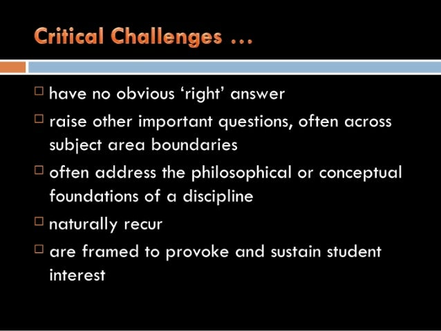 Critical Challenges    [3 have no obvious 'right' answer  [3 raise other important questions,  often across subject area b...