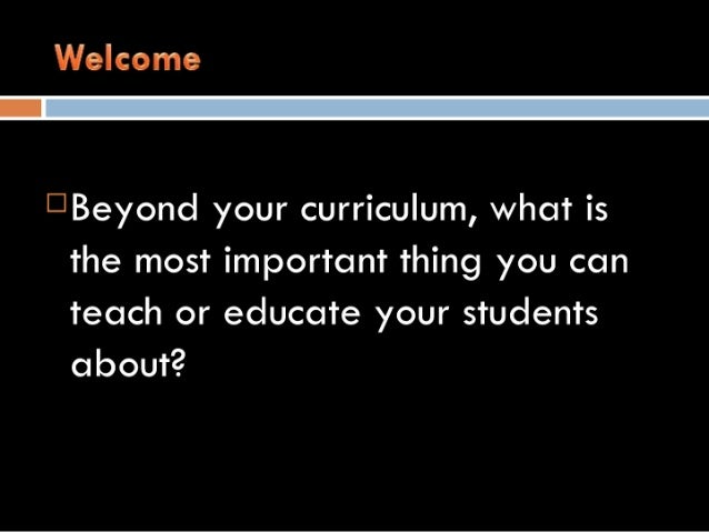 Welcome    I3Beyond your curriculum,  what is the most important thing you can teach or educate your students about?