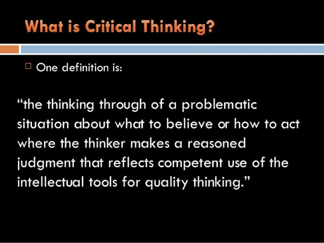 "What is Critical Thinking?     C' One definition is:   ""the thinking through of a problematic situation about what to beli..."