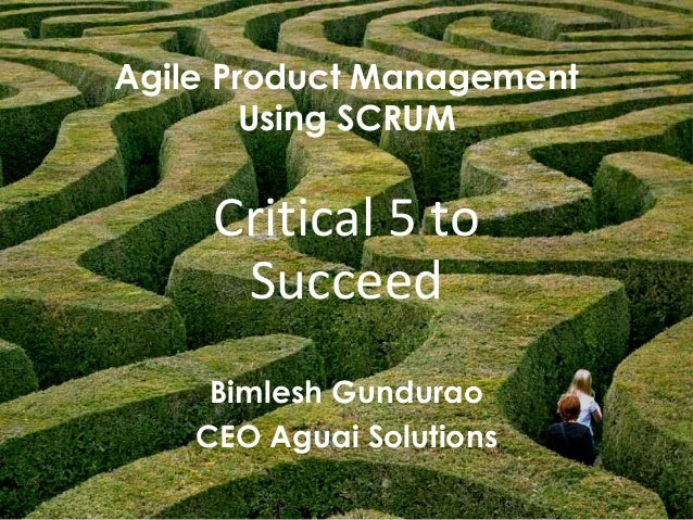1 Agile Product Management Using SCRUM Bimlesh Gundurao CEO Aguai Solutions Critical 5 to Succeed