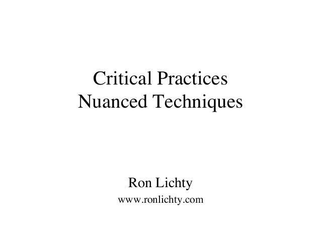 Critical Practices Nuanced Techniques Ron Lichty www.ronlichty.com