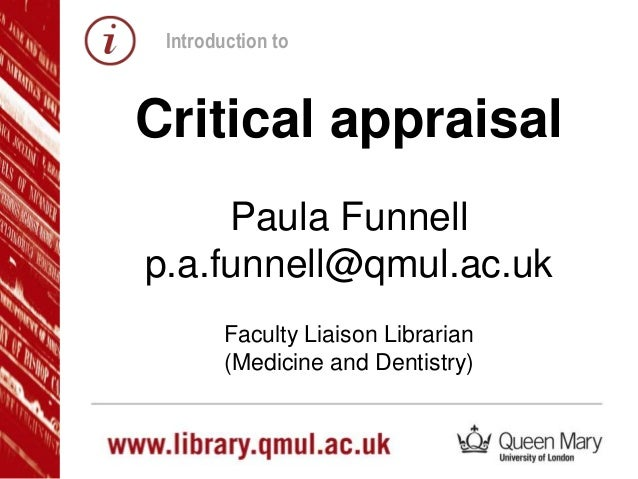 Critical appraisal Paula Funnell p.a.funnell@qmul.ac.uk Faculty Liaison Librarian (Medicine and Dentistry) Introduction to