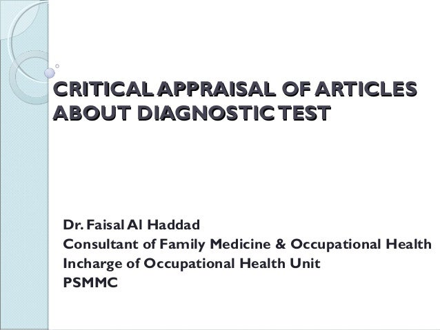CRITICAL APPRAISAL OF ARTICLES ABOUT DIAGNOSTIC TEST  Dr. Faisal Al Haddad Consultant of Family Medicine & Occupational He...