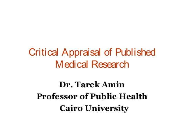 Critical Appraisal of Published Medical Research Dr. Tarek Amin Professor of Public Health Cairo University