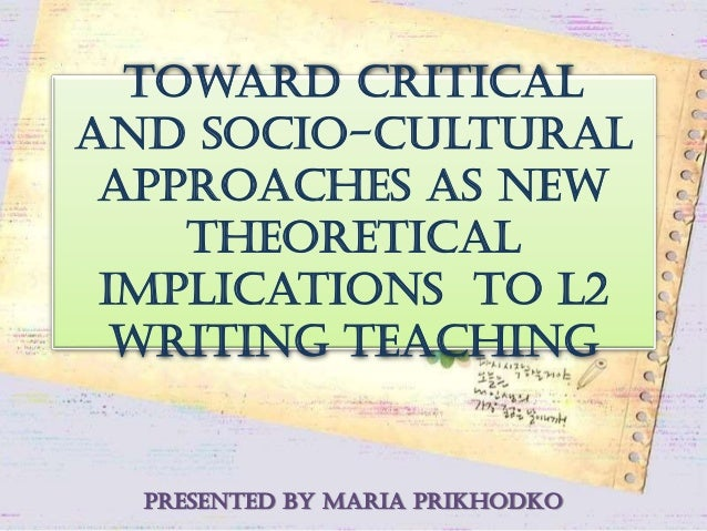 Toward Critical and Socio-cultural approaches as new theoretical implications to L2 writing teaching presented by Maria Pr...