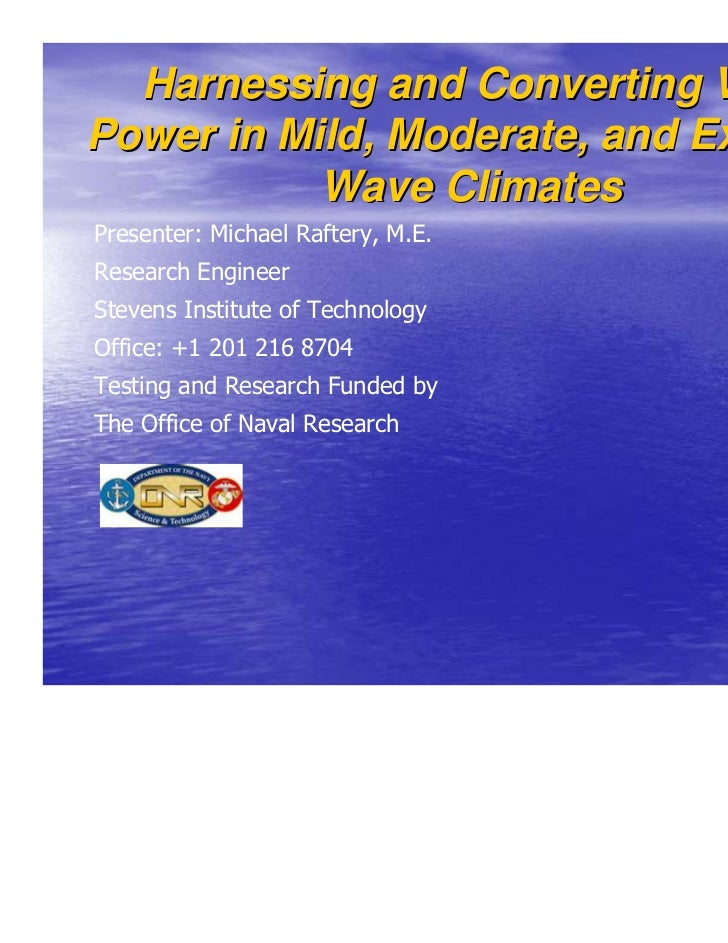 Harnessing and Converting WavePower in Mild, Moderate, and Extreme           Wave ClimatesPresenter: Michael Raftery, M.E....