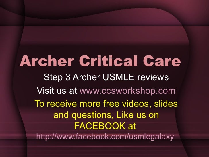 Archer Critical Care Step 3 Archer USMLE reviews Visit us at  www.ccsworkshop.com To receive more free videos, slides and ...