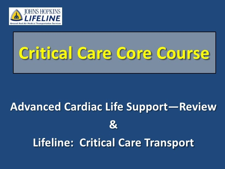 Critical Care Core Course <br />Advanced Cardiac Life Support—Review<br />&<br />Lifeline:  Critical Care Transport<br />