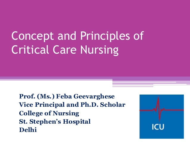 Concept and Principles of Critical Care Nursing Prof. (Ms.) Feba Geevarghese Vice Principal and Ph.D. Scholar College of N...