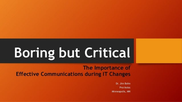 Boring but CriticalThe Importance ofEffective Communications during IT ChangesDr. Jim BohnPro/AxiosMinneapolis, MN