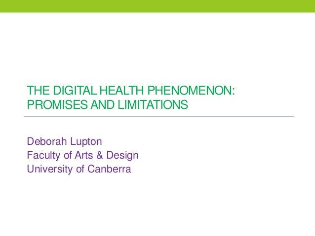 THE DIGITAL HEALTH PHENOMENON: PROMISES AND LIMITATIONS Deborah Lupton Faculty of Arts & Design University of Canberra