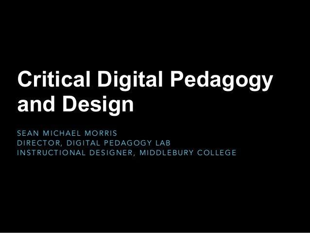 Critical Digital Pedagogy and Design S E A N M I C H A E L M O R R I S D I R E C T O R , D I G I TA L P E D A G O G Y L A ...