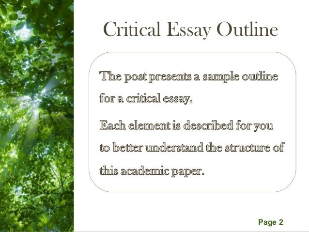 critical essay outline Critical essay is the assignment in which you have to provide your personal opinion supported with evidence from secondary resources on a piece of art, book, event, situation, or belief for.