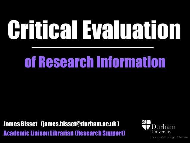 Critical Evaluation       of Research InformationJames Bisset (james.bisset@durham.ac.uk )Academic Liaison Librarian (Rese...