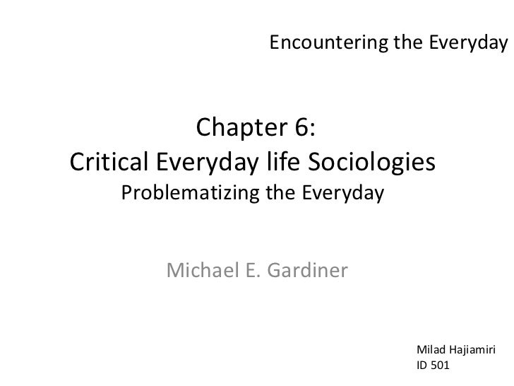 Encountering the Everyday<br /> Chapter 6: Critical Everyday life SociologiesProblematizing the Everyday<br />Michael E. G...