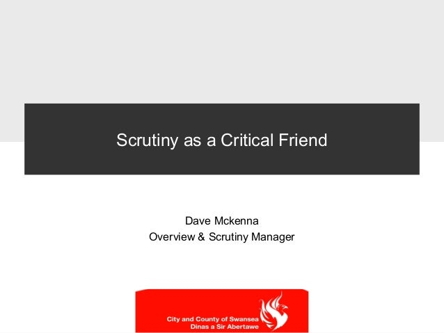 Scrutiny as a Critical Friend Dave Mckenna Overview & Scrutiny Manager