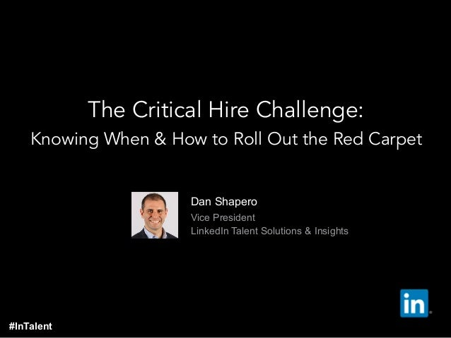 Dan Shapero  Vice President  LinkedIn Talent Solutions & Insights The Critical Hire Challenge: Knowing When & How to R...