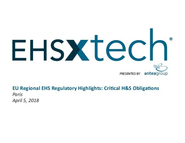 PRESENTED BY ® EU Regional EHS Regulatory Highlights: Critical H&S Obligations Paris April 5, 2018