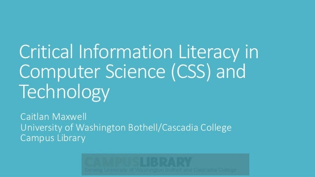 Critical Information Literacy in Computer Science (CSS) and Technology Caitlan Maxwell University of Washington Bothell/Ca...