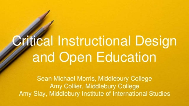 Critical Instructional Design and Open Education Sean Michael Morris, Middlebury College Amy Collier, Middlebury College A...