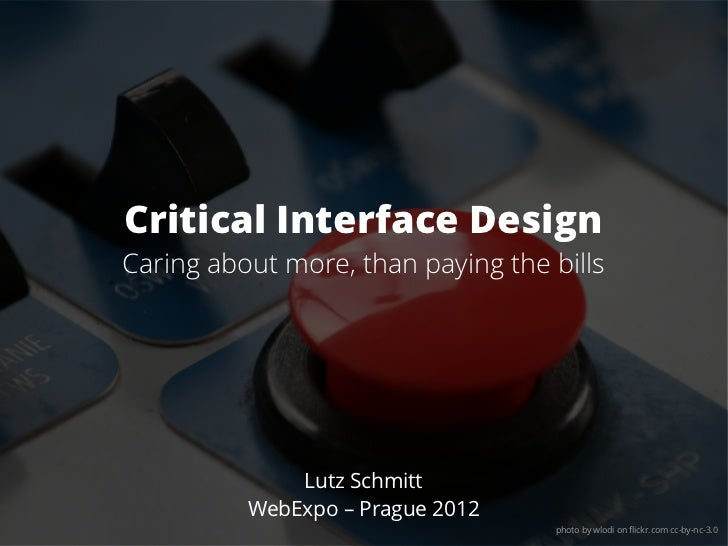 Critical Interface DesignCaring about more, than paying the bills              Lutz Schmitt          WebExpo – Prague 2012...