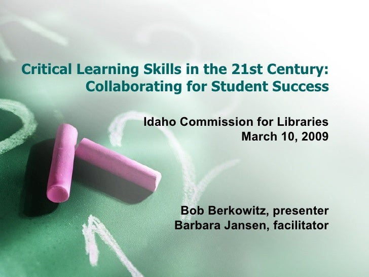 Critical Learning Skills in the 21st Century: Collaborating for Student Success Idaho Commission for Libraries March 10, 2...