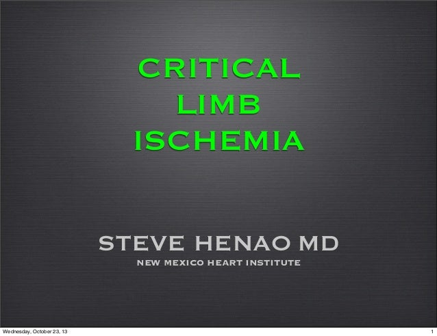 CRITICAL LIMB ISCHEMIA STEVE HENAO MD NEW MEXICO HEART INSTITUTE  Wednesday, October 23, 13  1