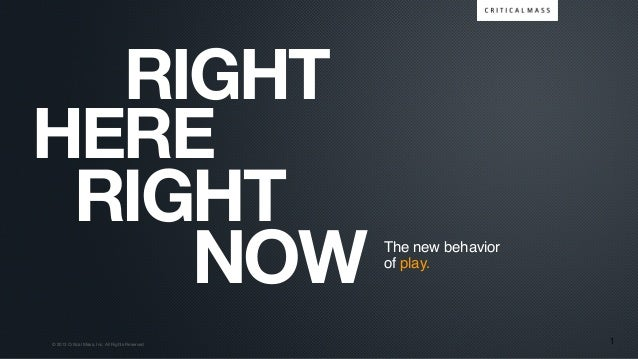 © 2013 Critical Mass, Inc. All Rights Reserved RIGHT NOW RIGHT 1 The new behavior of play. HERE