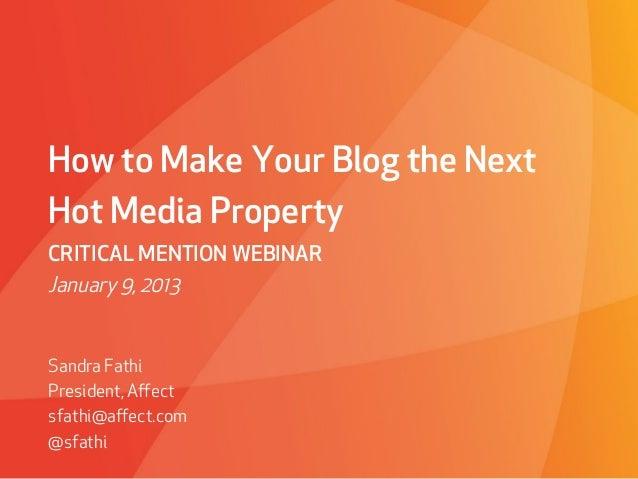 How to Make Your Blog the NextHot Media PropertyCRITICAL MENTION WEBINARJanuary 9, 2013Sandra FathiPresident, Affectsfathi@...