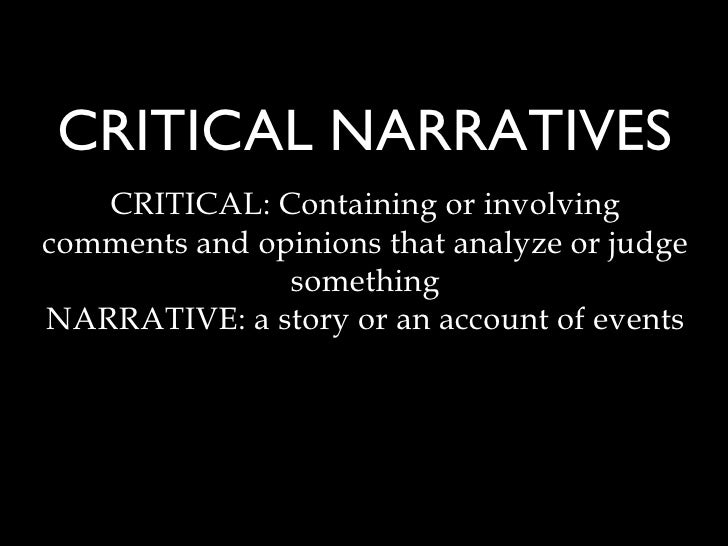 CRITICAL NARRATIVES <ul><li>CRITICAL: Containing or involving comments and opinions that analyze or judge something </li><...