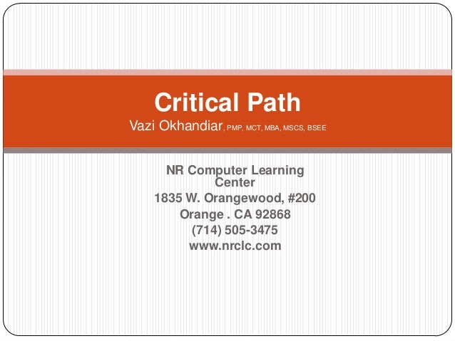 Critical Path Vazi Okhandiar, PMP, MCT, MBA, MSCS, BSEE NR Computer Learning Center 1835 W. Orangewood, #200 Orange . CA 9...