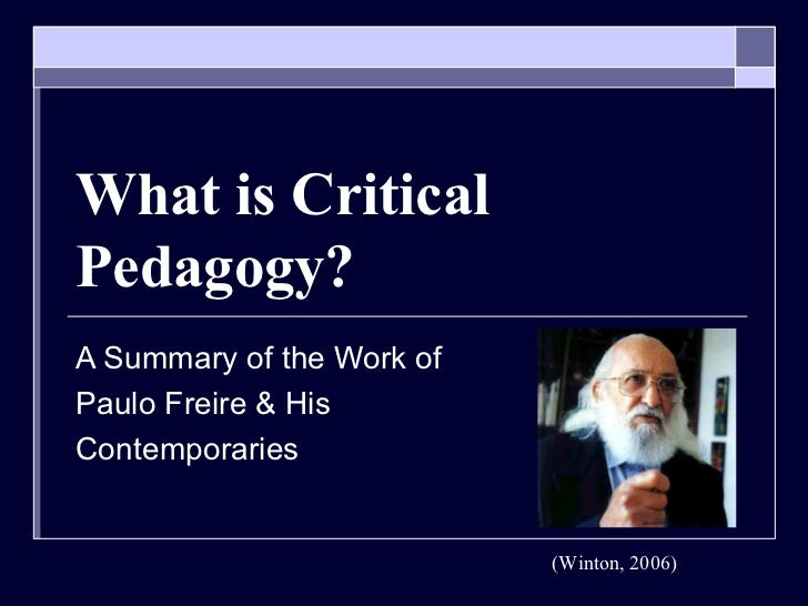 What is Critical Pedagogy? A Summary of the Work of  Paulo Freire & His  Contemporaries (Winton, 2006)