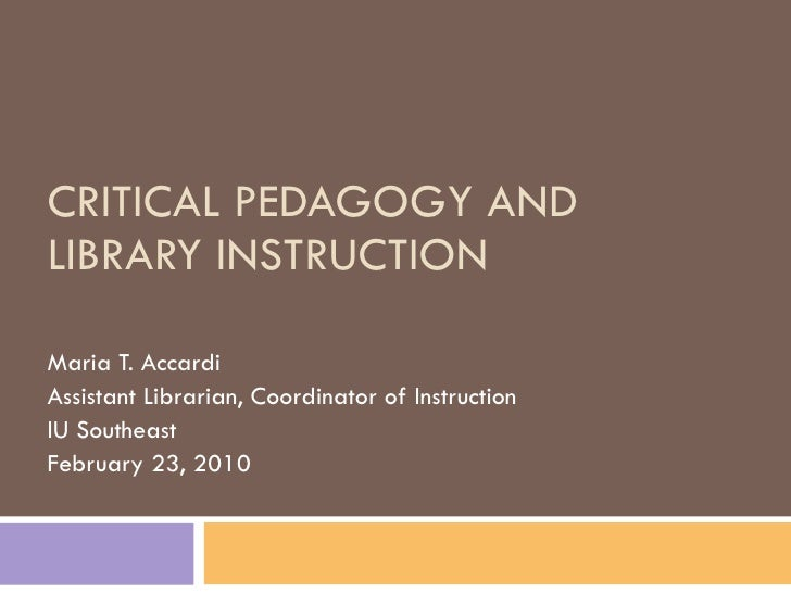 CRITICAL PEDAGOGY AND LIBRARY INSTRUCTION Maria T. Accardi Assistant Librarian, Coordinator of Instruction IU Southeast Fe...