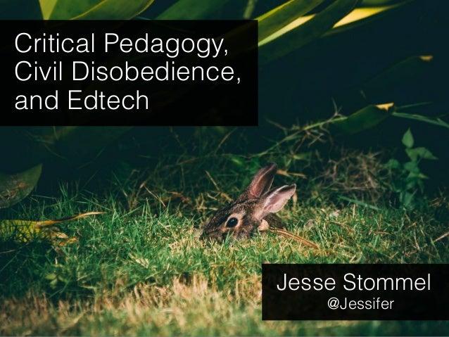 Critical Pedagogy, Civil Disobedience, and Edtech Jesse Stommel @Jessifer