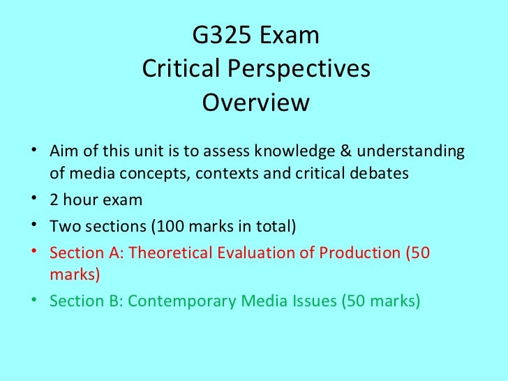 G325 Exam Critical Perspectives Overview <ul><li>Aim of this unit is to assess knowledge & understanding of media concepts...
