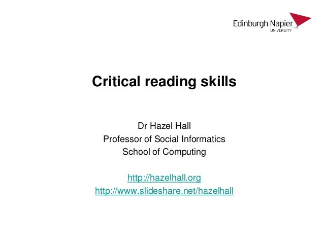 Critical reading skills Dr Hazel Hall Professor of Social Informatics School of Computing http://hazelhall.org http://www....