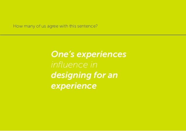 One's experiences influence in designing for an experience How many of us agree with this sentence?