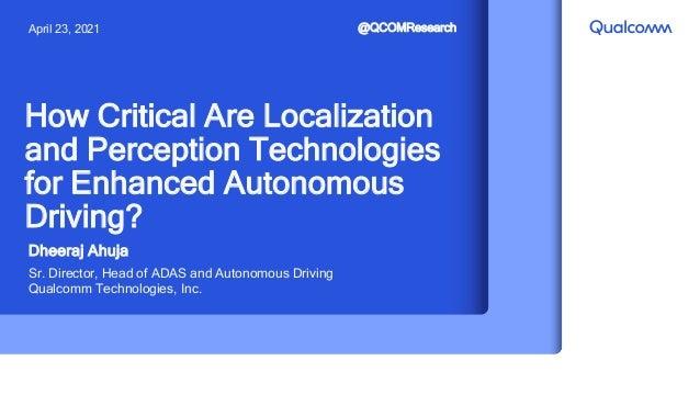 Dheeraj Ahuja Sr. Director, Head of ADAS and Autonomous Driving Qualcomm Technologies, Inc. How Critical Are Localization ...