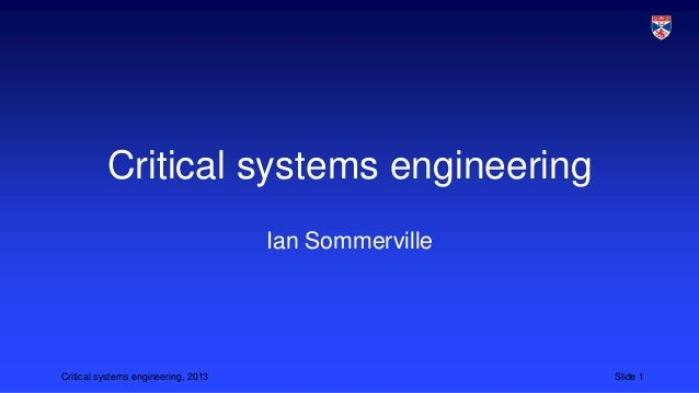 Critical systems engineering Ian Sommerville  Critical systems engineering, 2013  Slide 1