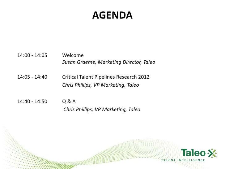 AGENDA14:00 - 14:05   Welcome                Susan Graeme, Marketing Director, Taleo14:05 - 14:40   Critical Talent Pipeli...
