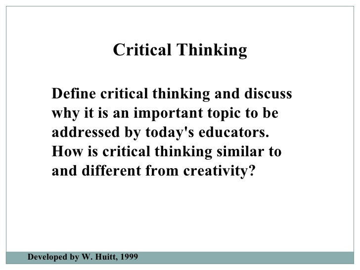 Define critical thinking and discuss why it is an important topic to be addressed by today's educators. How is critical th...