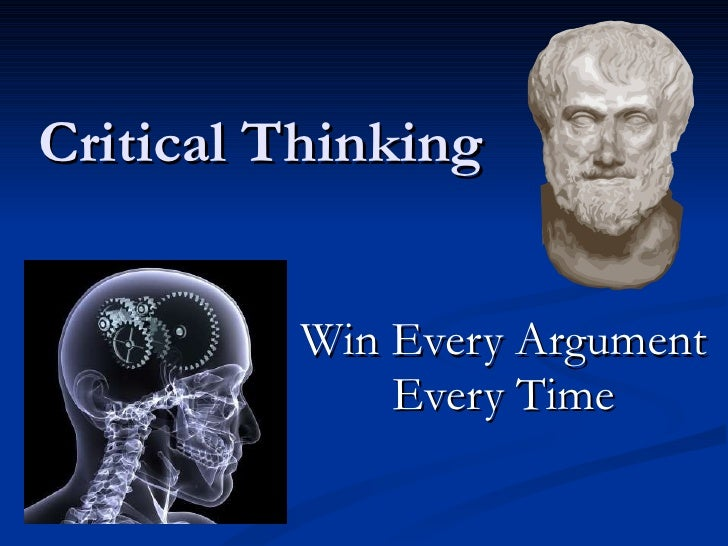 Critical Thinking Win Every Argument Every Time