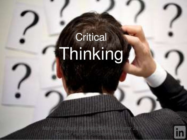 Critical Thinking Mary Jane Clark, Business Skills Facilitator 2014 Contact mjclark@stepupministry.org