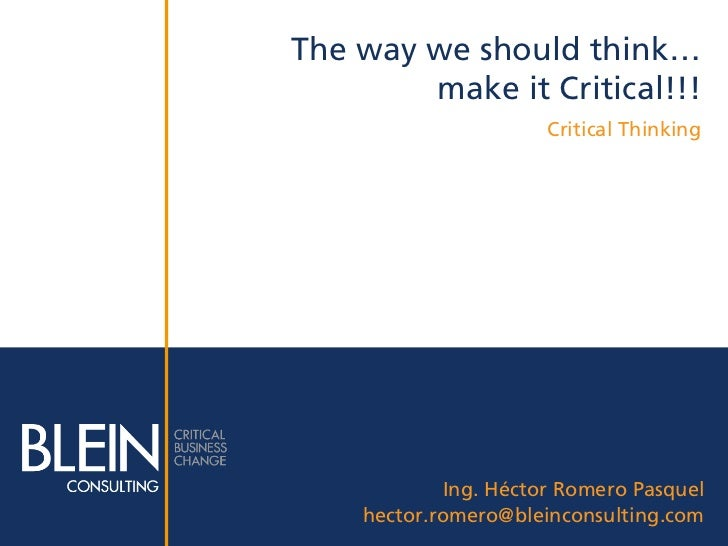 The way we should think…        make it Critical!!!                      Critical Thinking            Ing. Héctor Romero P...