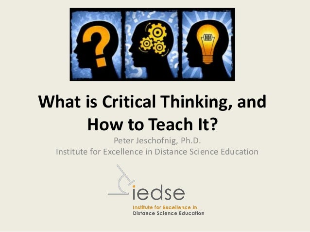 What is Critical Thinking, and How to Teach It? Peter Jeschofnig, Ph.D. Institute for Excellence in Distance Science Educa...