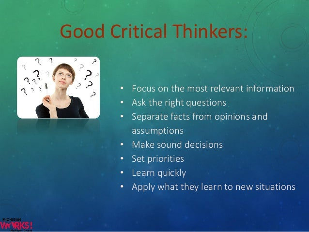 is critical thinking important in our life Read the article and find out the reasons to develop critical thinking while  studying  you may be asking yourself why critical thinking is important in  any  possible conflicts or problems that may arise in your day-to-day lives.